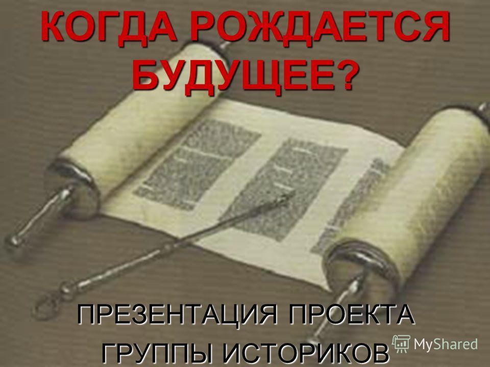 КОГДА РОЖДАЕТСЯ БУДУЩЕЕ? ПРЕЗЕНТАЦИЯ ПРОЕКТА ГРУППЫ ИСТОРИКОВ