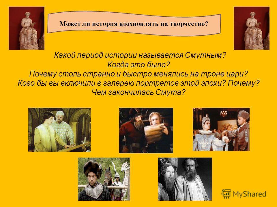 Какой период истории называется Смутным? Когда это было? Почему столь странно и быстро менялись на троне цари? Кого бы вы включили в галерею портретов этой эпохи? Почему? Чем закончилась Смута? Может ли история вдохновлять на творчество?