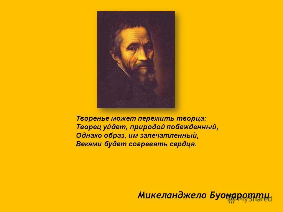 Микеланджело Буонаротти Творенье может пережить творца: Творец уйдет, природой побежденный, Однако образ, им запечатленный, Веками будет согревать сердца.