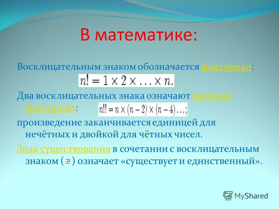 В математике: Восклицательным знаком обозначается факториал:факториал Два восклицательных знака означают двойной факториал:двойной факториал произведение заканчивается единицей для нечётных и двойкой для чётных чисел. Знак существованияЗнак существов