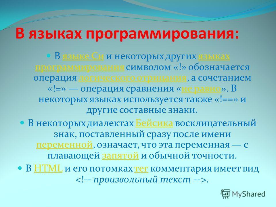 В языках программирования: В языке Си и некоторых других языках программирования символом «!» обозначается операция логического отрицания, а сочетанием «!=» операция сравнения «не равно». В некоторых языках используется также «!==» и другие составные