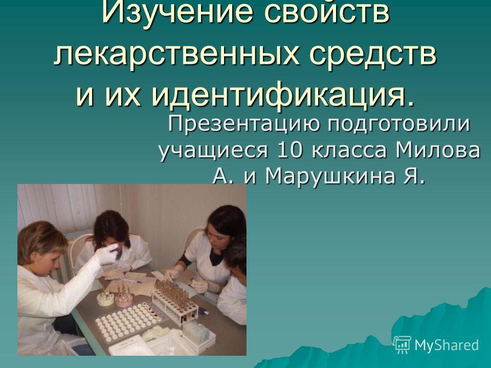 Изучение свойств лекарственных средств и их идентификация. Презентацию подготовили учащиеся 10 класса Милова А. и Марушкина Я.