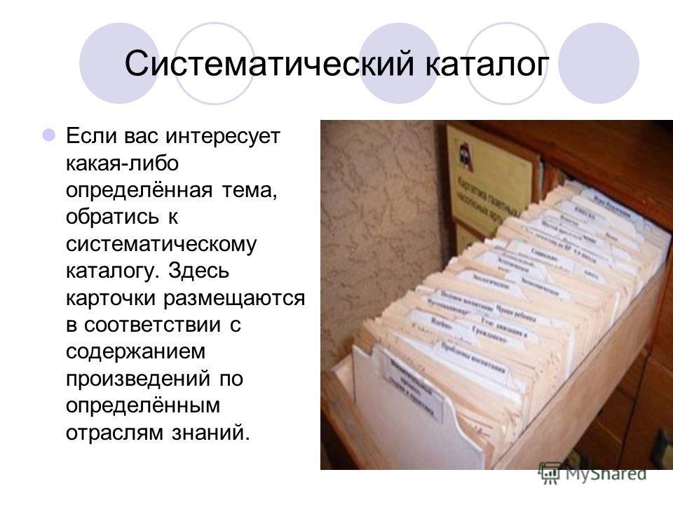 Систематический каталог Если вас интересует какая-либо определённая тема, обратись к систематическому каталогу. Здесь карточки размещаются в соответствии с содержанием произведений по определённым отраслям знаний.