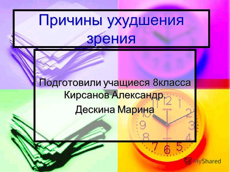 Причины ухудшения зрения Подготовили учащиеся 8класса Кирсанов Александр. Дескина Марина