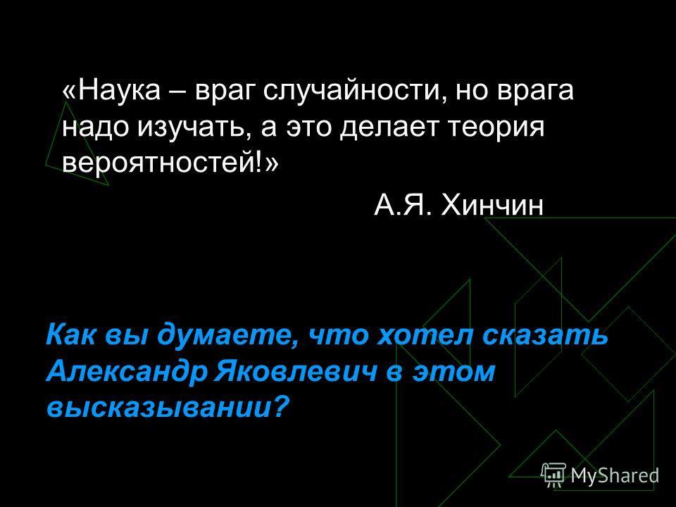 «Наука – враг случайности, но врага надо изучать, а это делает теория вероятностей!» А.Я. Хинчин Как вы думаете, что хотел сказать Александр Яковлевич в этом высказывании?