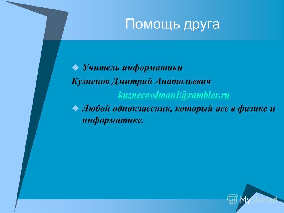 Помощь друга Учитель информатики Кузнецов Дмитрий Анатольевич kuznecovdman1@rambler.ru Любой одноклассник, который асс в физике и информатике.
