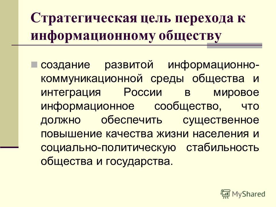 Стратегическая цель перехода к информационному обществу создание развитой информационно- коммуникационной среды общества и интеграция России в мировое информационное сообщество, что должно обеспечить существенное повышение качества жизни населения и