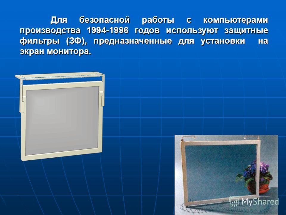 Для безопасной работы с компьютерами производства 1994-1996 годов используют защитные фильтры (ЗФ), предназначенные для установки на экран монитора. Для безопасной работы с компьютерами производства 1994-1996 годов используют защитные фильтры (ЗФ), п
