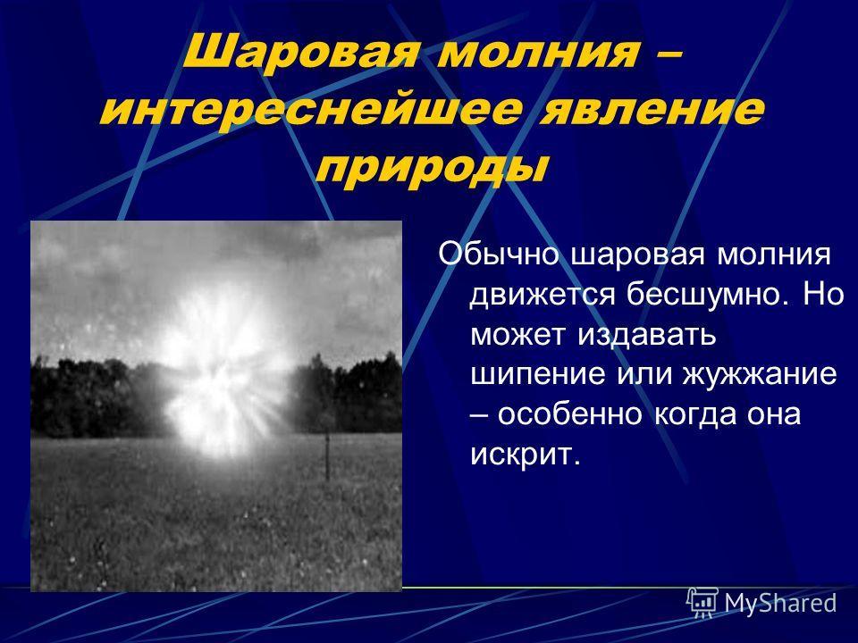 Шаровая молния – интереснейшее явление природы Обычно шаровая молния движется бесшумно. Но может издавать шипение или жужжание – особенно когда она искрит.
