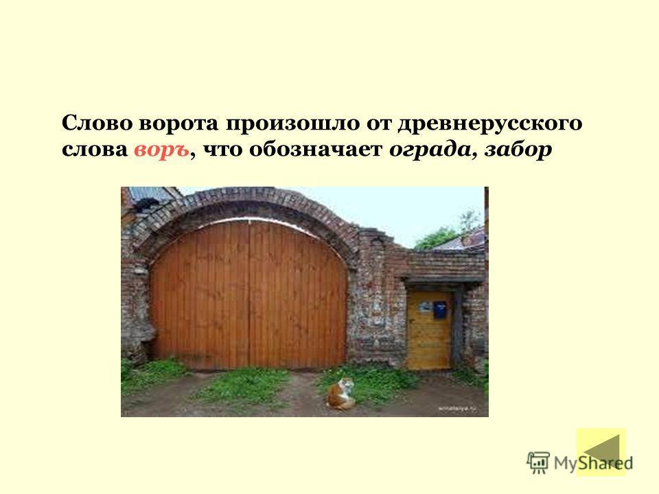 Слово ворота произошло от древнерусского слова воръ, что обозначает ограда, забор