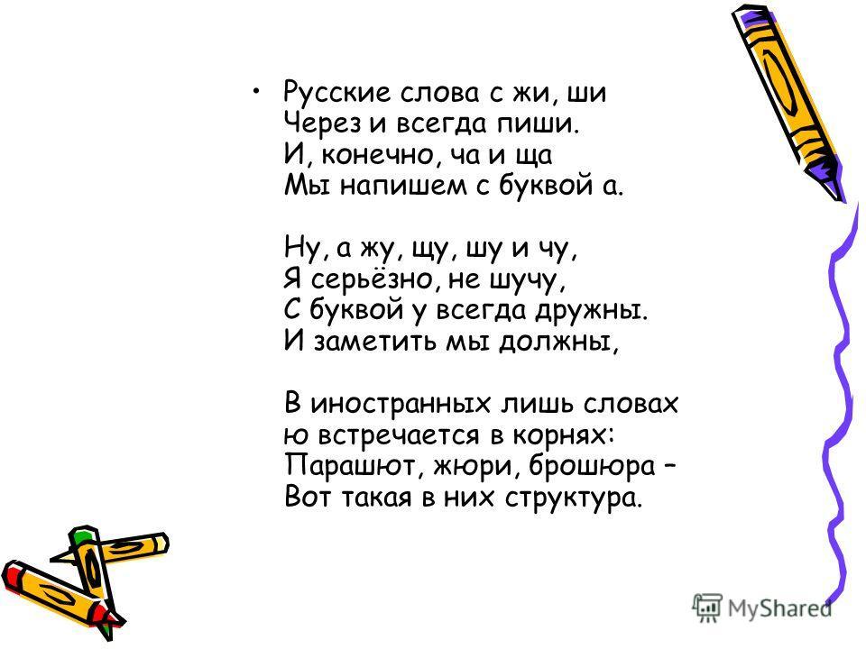 Русские слова с жи, ши Через и всегда пиши. И, конечно, ча и ща Мы напишем с буквой а. Ну, а жу, щу, шу и чу, Я серьёзно, не шучу, С буквой у всегда дружны. И заметить мы должны, В иностранных лишь словах ю встречается в корнях: Парашют, жюри, брошюр