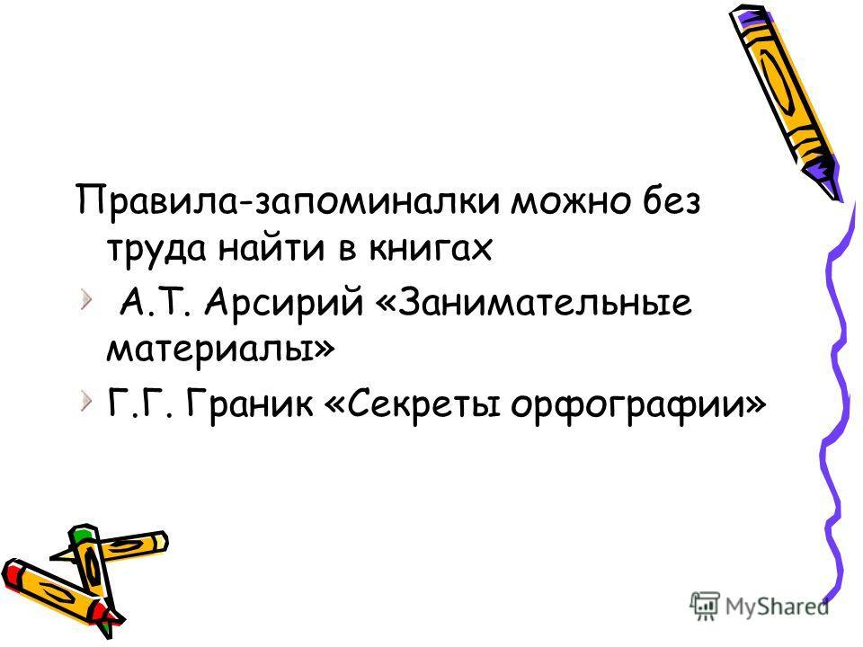 Правила-запоминалки можно без труда найти в книгах А.Т. Арсирий «Занимательные материалы» Г.Г. Граник «Секреты орфографии»