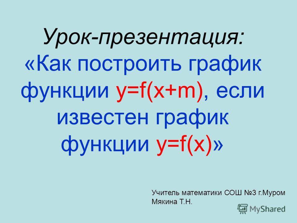 Урок-презентация: «Как построить график функции y=f(x+m), если известен график функции y=f(x)» Учитель математики СОШ 3 г.Муром Мякина Т.Н.