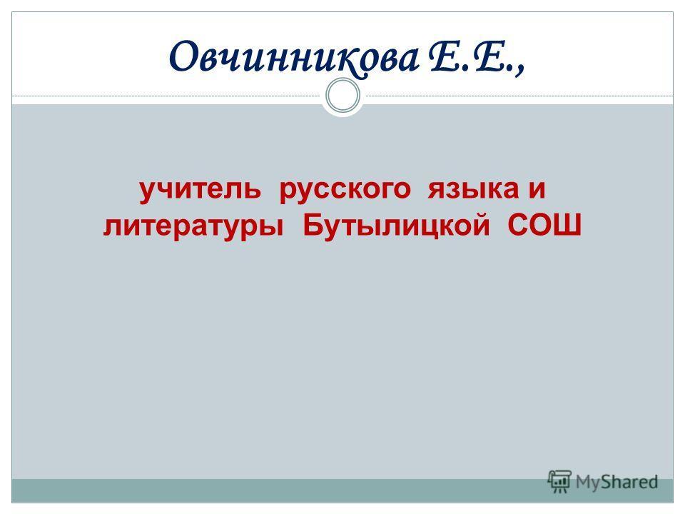 учитель русского языка и литературы Бутылицкой СОШ Овчинникова Е.Е.,