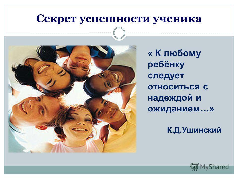 Секрет успешности ученика « К любому ребёнку следует относиться с надеждой и ожиданием…» К.Д.Ушинский