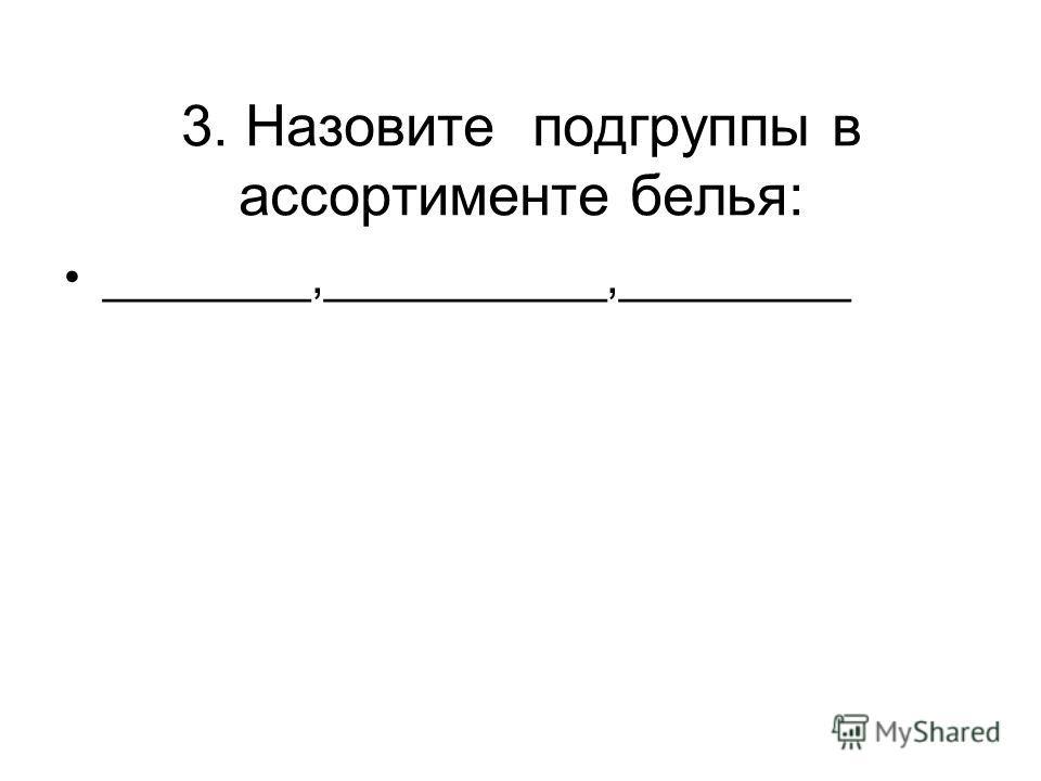 3. Назовите подгруппы в ассортименте белья: ________,___________,_________