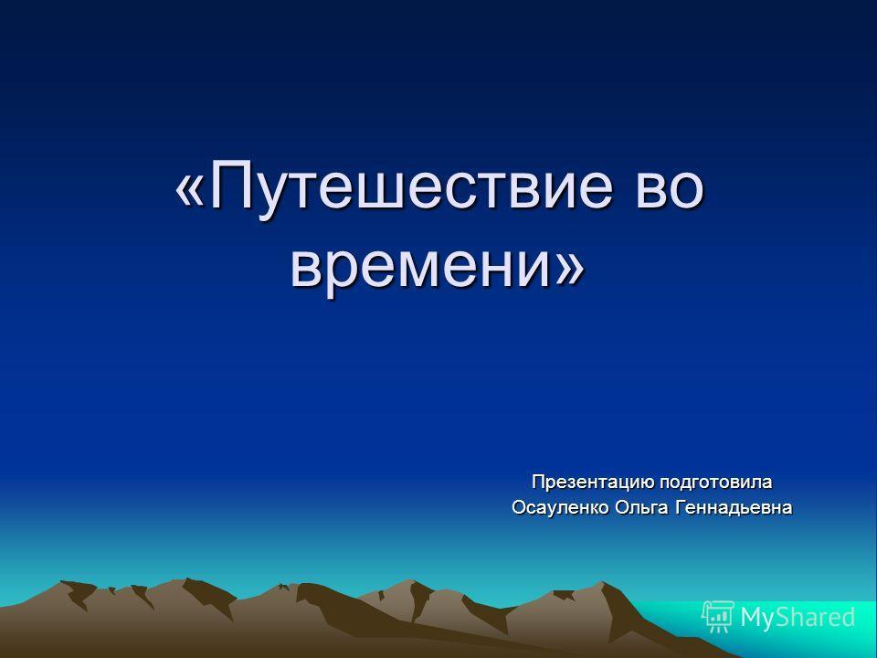 «Путешествие во времени» Презентацию подготовила Осауленко Ольга Геннадьевна