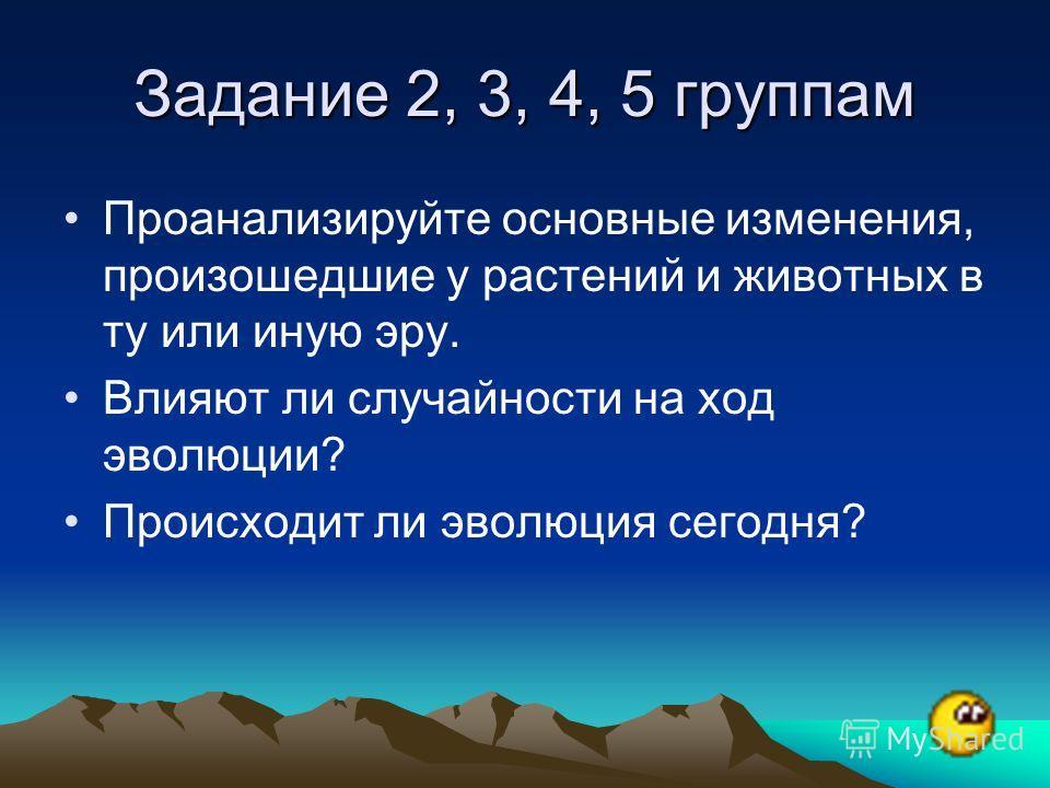 Задание 2, 3, 4, 5 группам Проанализируйте основные изменения, произошедшие у растений и животных в ту или иную эру. Влияют ли случайности на ход эволюции? Происходит ли эволюция сегодня?