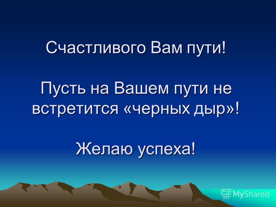 Счастливого Вам пути! Пусть на Вашем пути не встретится «черных дыр»! Желаю успеха!
