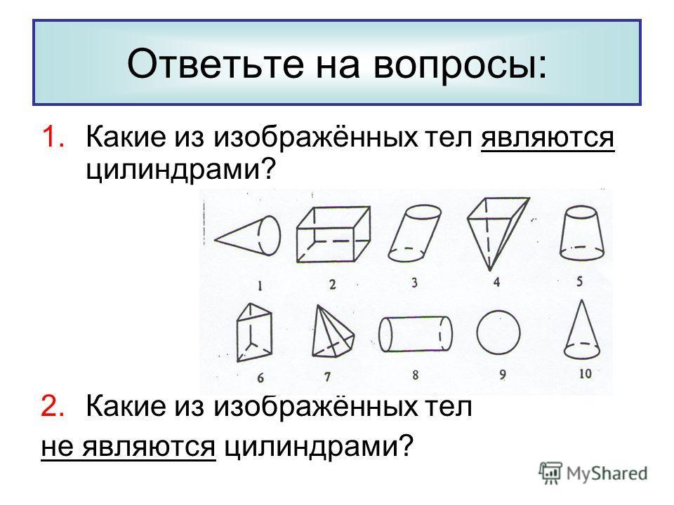 1.Какие из изображённых тел являются цилиндрами? 2.Какие из изображённых тел не являются цилиндрами? Ответьте на вопросы: