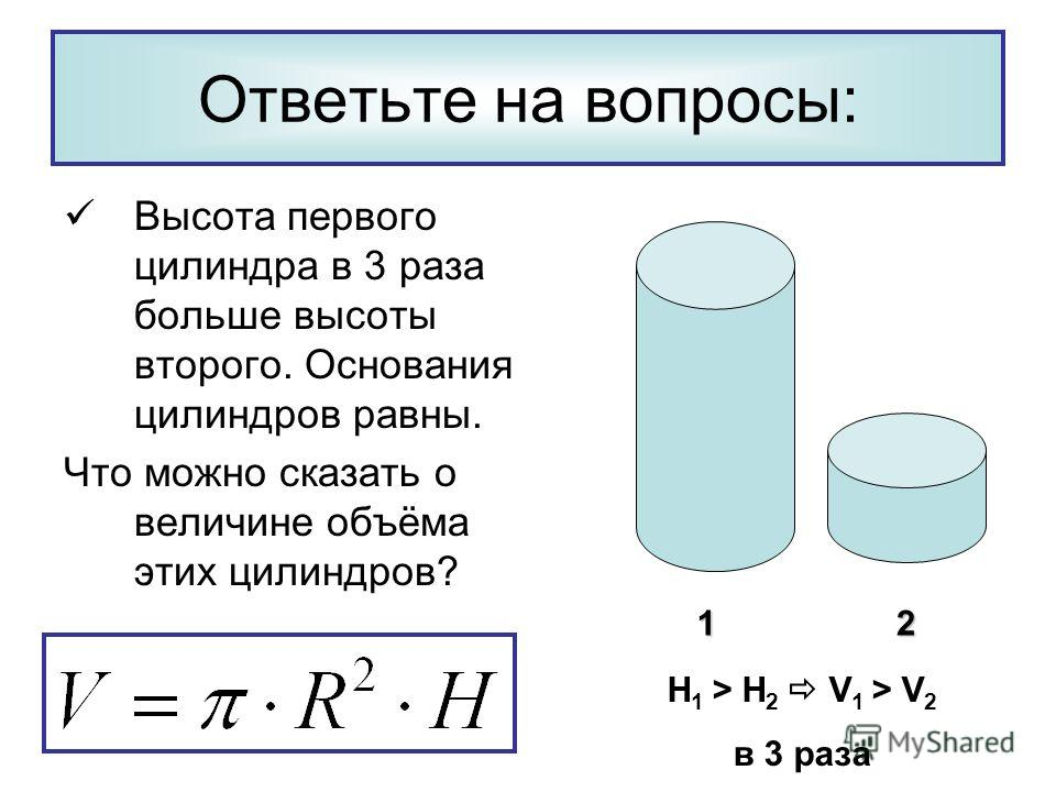 Ответьте на вопросы: Высота первого цилиндра в 3 раза больше высоты второго. Основания цилиндров равны. Что можно сказать о величине объёма этих цилиндров? 12 H 1 > H 2 V 1 > V 2 в 3 раза