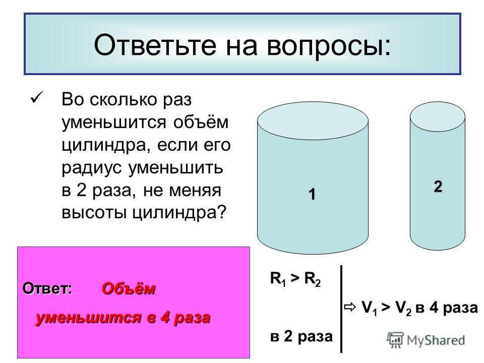 Во сколько раз уменьшится объём цилиндра, если его радиус уменьшить в 2 раза, не меняя высоты цилиндра? Ответьте на вопросы: 1 2 R 1 > R 2 V 1 > V 2 в 4 раза в 2 раза Ответ: Объём уменьшится в 4 раза уменьшится в 4 раза