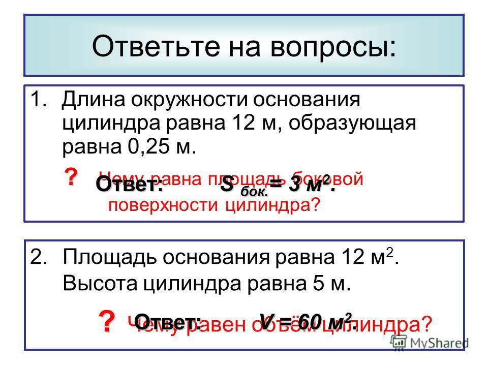 1.Длина окружности основания цилиндра равна 12 м, образующая равна 0,25 м. ? ? Чему равна площадь боковой поверхности цилиндра? Ответьте на вопросы: 2.Площадь основания равна 12 м 2. Высота цилиндра равна 5 м. ? ? Чему равен объём цилиндра? Ответ: V