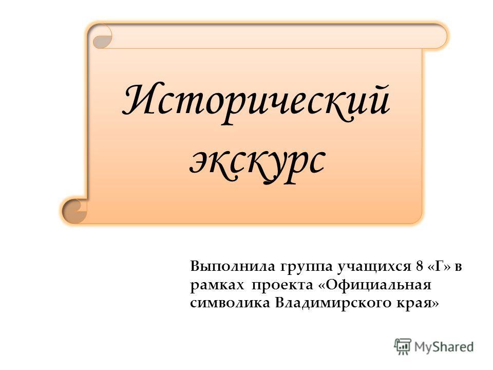 Исторический экскурс Выполнила группа учащихся 8 «Г» в рамках проекта «Официальная символика Владимирского края»