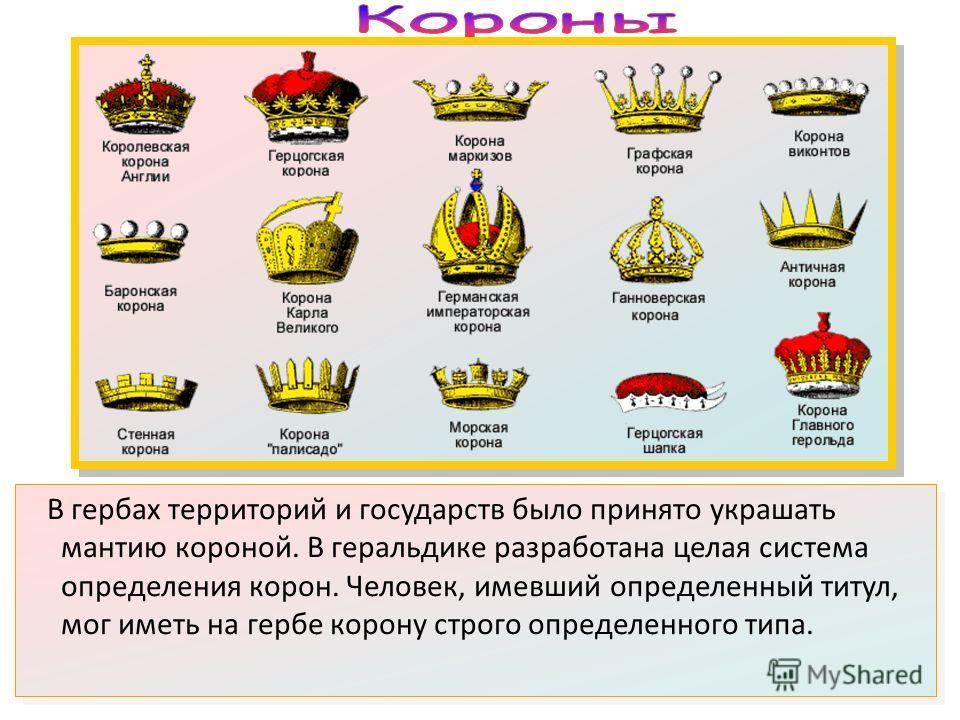 В гербах территорий и государств было принято украшать мантию короной. В геральдике разработана целая система определения корон. Человек, имевший определенный титул, мог иметь на гербе корону строго определенного типа.