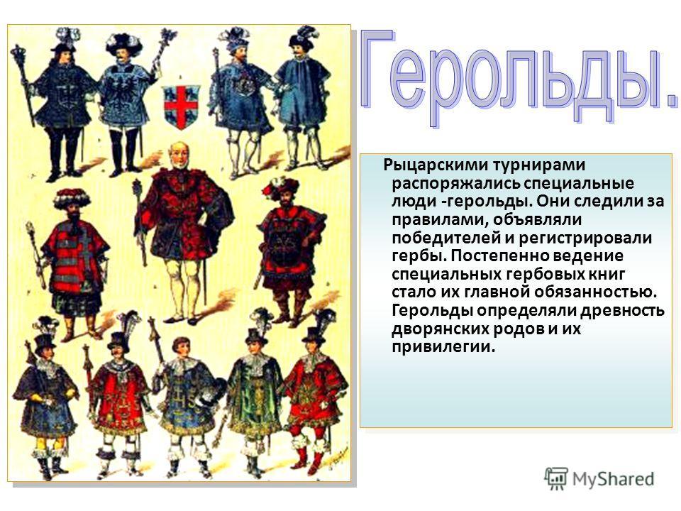 Рыцарскими турнирами распоряжались специальные люди -герольды. Они следили за правилами, объявляли победителей и регистрировали гербы. Постепенно ведение специальных гербовых книг стало их главной обязанностью. Герольды определяли древность дворянски