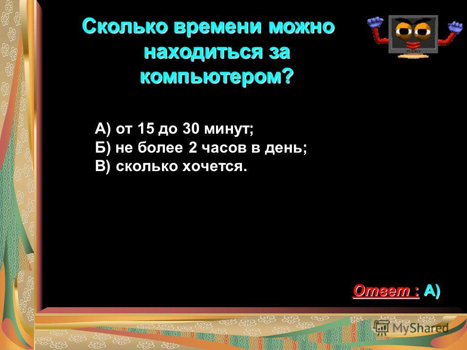 Сколько времени можно находиться за компьютером? А) от 15 до 30 минут; Б) не более 2 часов в день; В) сколько хочется. Ответ : А)