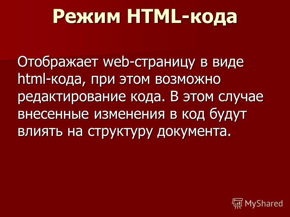Режим HTML-кода Отображает web-страницу в виде html-кода, при этом возможно редактирование кода. В этом случае внесенные изменения в код будут влиять на структуру документа.