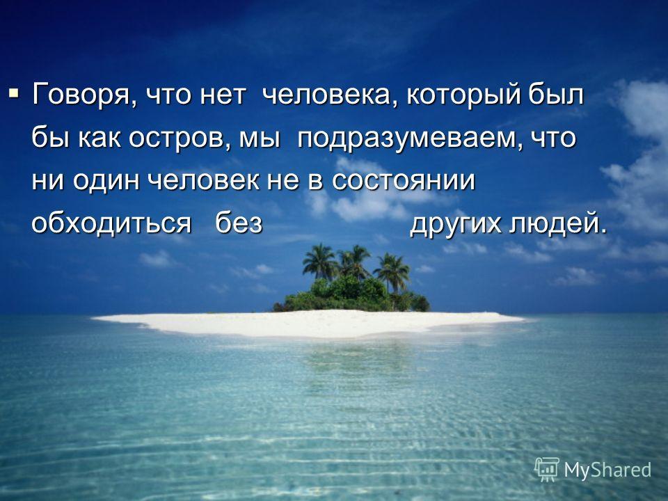 Говоря, что нет человека, который был Говоря, что нет человека, который был бы как остров, мы подразумеваем, что бы как остров, мы подразумеваем, что ни один человек не в состоянии ни один человек не в состоянии обходиться без других людей. обходитьс