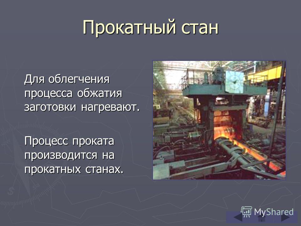 Прокатный стан Для облегчения процесса обжатия заготовки нагревают. Процесс проката производится на прокатных станах.