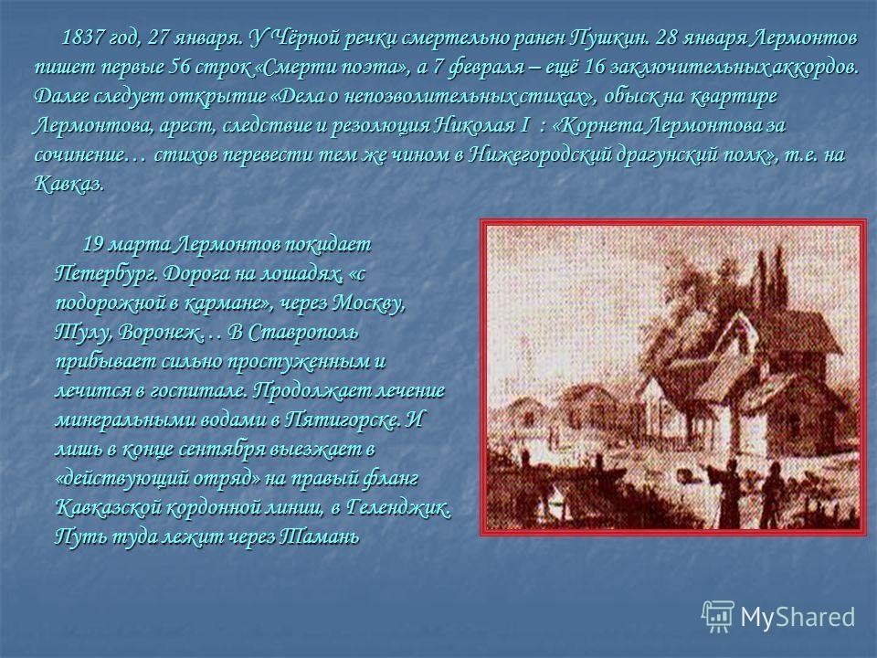 1837 год, 27 января. У Чёрной речки смертельно ранен Пушкин. 28 января Лермонтов пишет первые 56 строк «Смерти поэта», а 7 февраля – ещё 16 заключительных аккордов. Далее следует открытие «Дела о непозволительных стихах», обыск на квартире Лермонтова