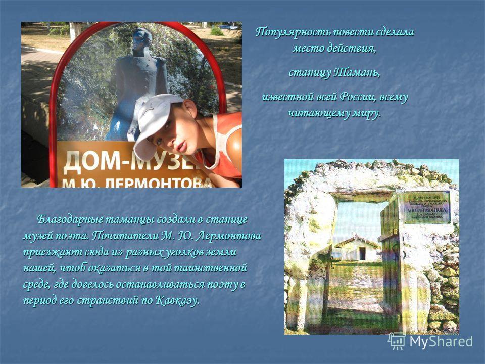 Благодарные таманцы создали в станице музей поэта. Почитатели М. Ю. Лермонтова приезжают сюда из разных уголков земли нашей, чтоб оказаться в той таинственной среде, где довелось останавливаться поэту в период его странствий по Кавказу. Благодарные т