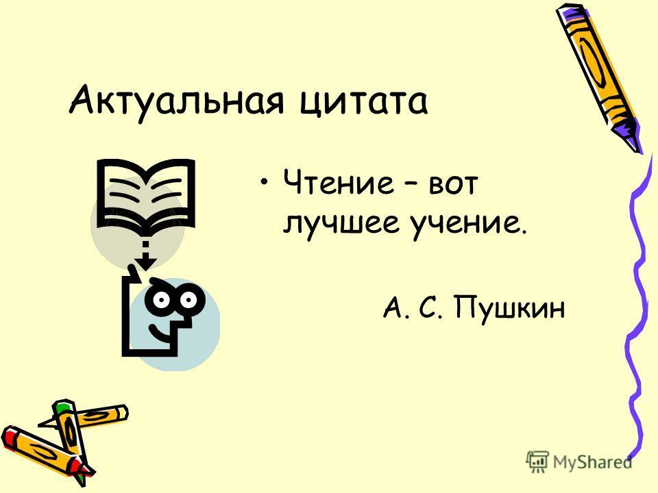 Актуальная цитата Чтение – вот лучшее учение. А. С. Пушкин