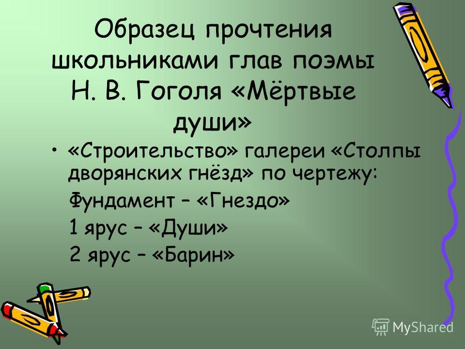 Образец прочтения школьниками глав поэмы Н. В. Гоголя «Мёртвые души» «Строительство» галереи «Столпы дворянских гнёзд» по чертежу: Фундамент – «Гнездо» 1 ярус – «Души» 2 ярус – «Барин»