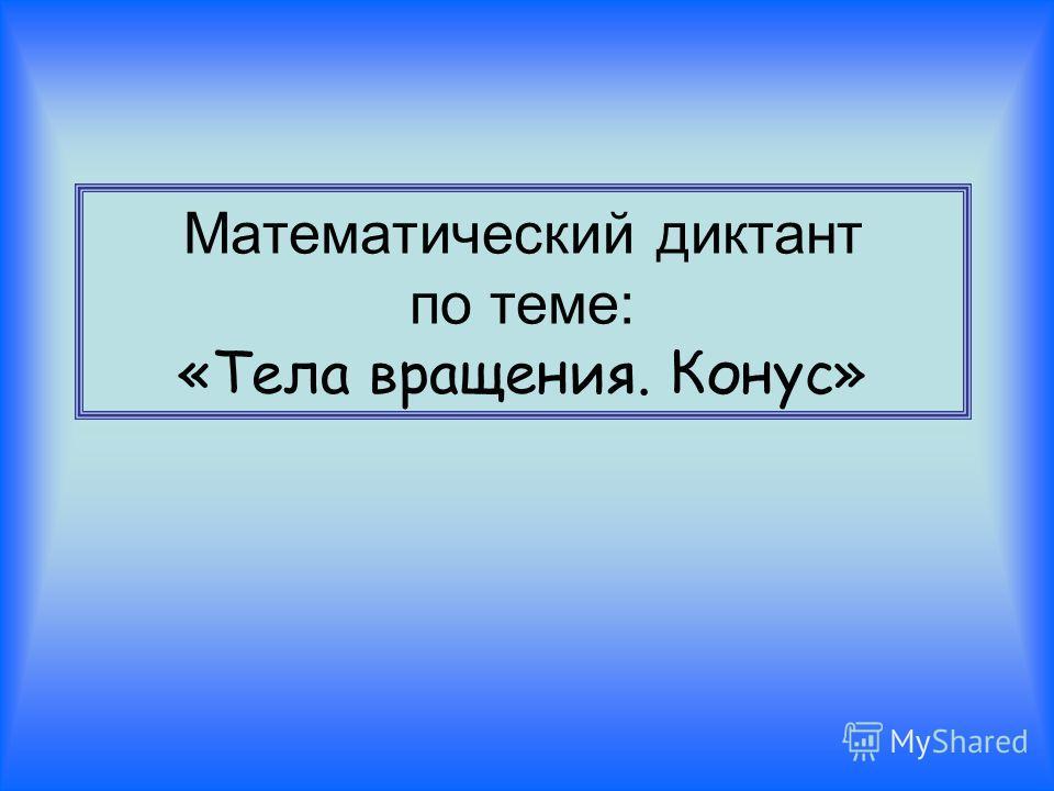 Математический диктант по теме: «Тела вращения. Конус»
