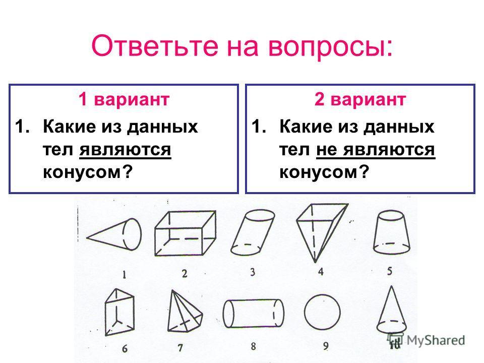 Ответьте на вопросы: 1 вариант 1.Какие из данных тел являются конусом? 2 вариант 1.Какие из данных тел не являются конусом?