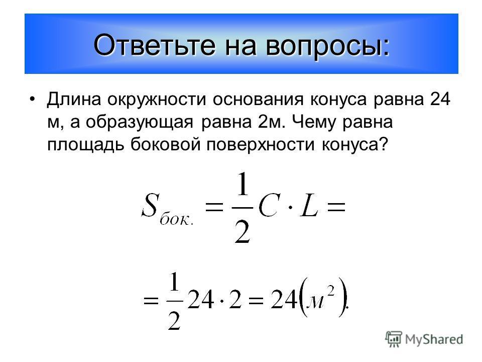 Длина окружности основания конуса равна 24 м, а образующая равна 2м. Чему равна площадь боковой поверхности конуса? Ответьте на вопросы: