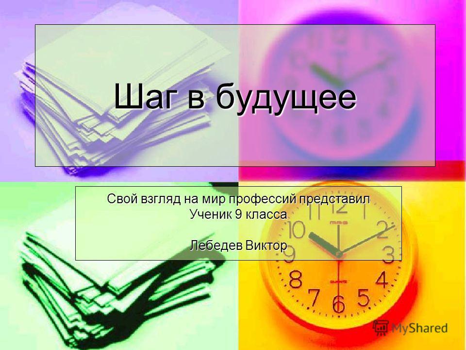 Шаг в будущее Свой взгляд на мир профессий представил Ученик 9 класса Лебедев Виктор