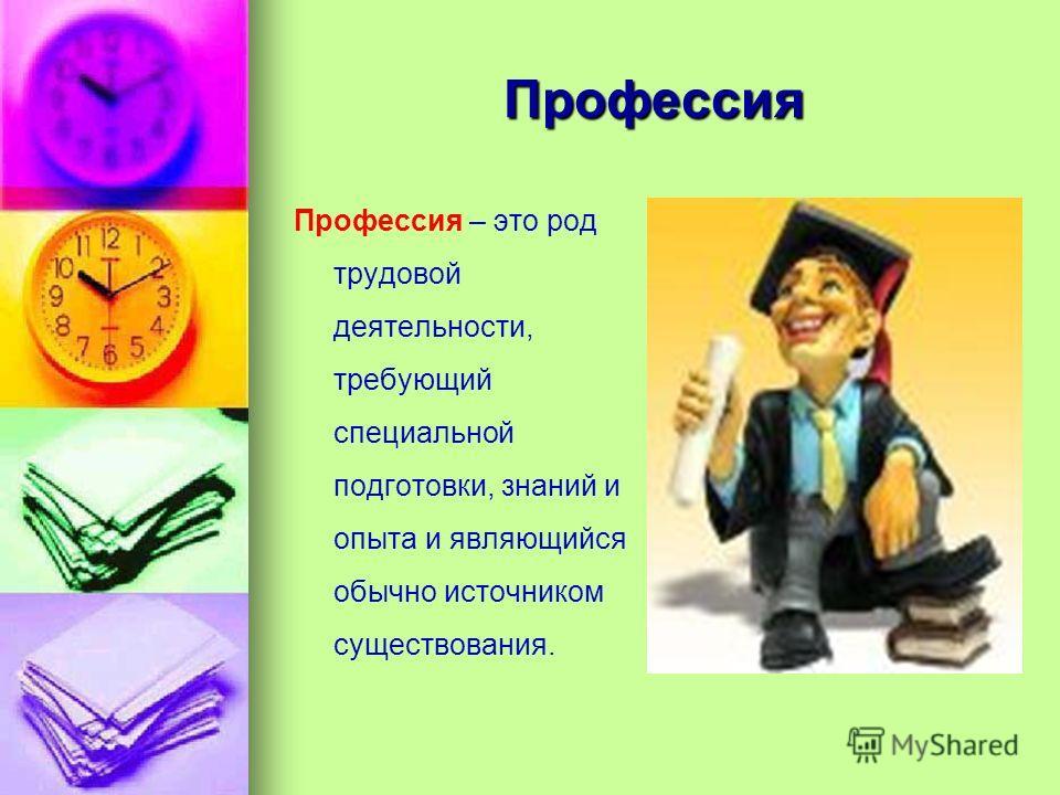 Профессия Профессия – это род трудовой деятельности, требующий специальной подготовки, знаний и опыта и являющийся обычно источником существования.