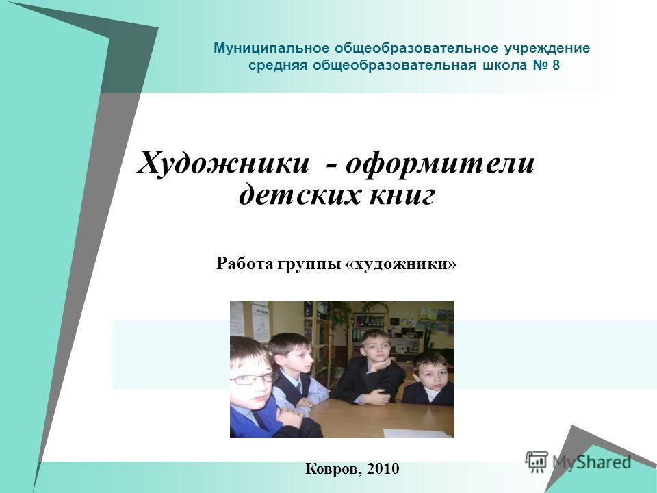 Муниципальное общеобразовательное учреждение средняя общеобразовательная школа 8 Художники - оформители детских книг Работа группы «художники» Ковров, 2010