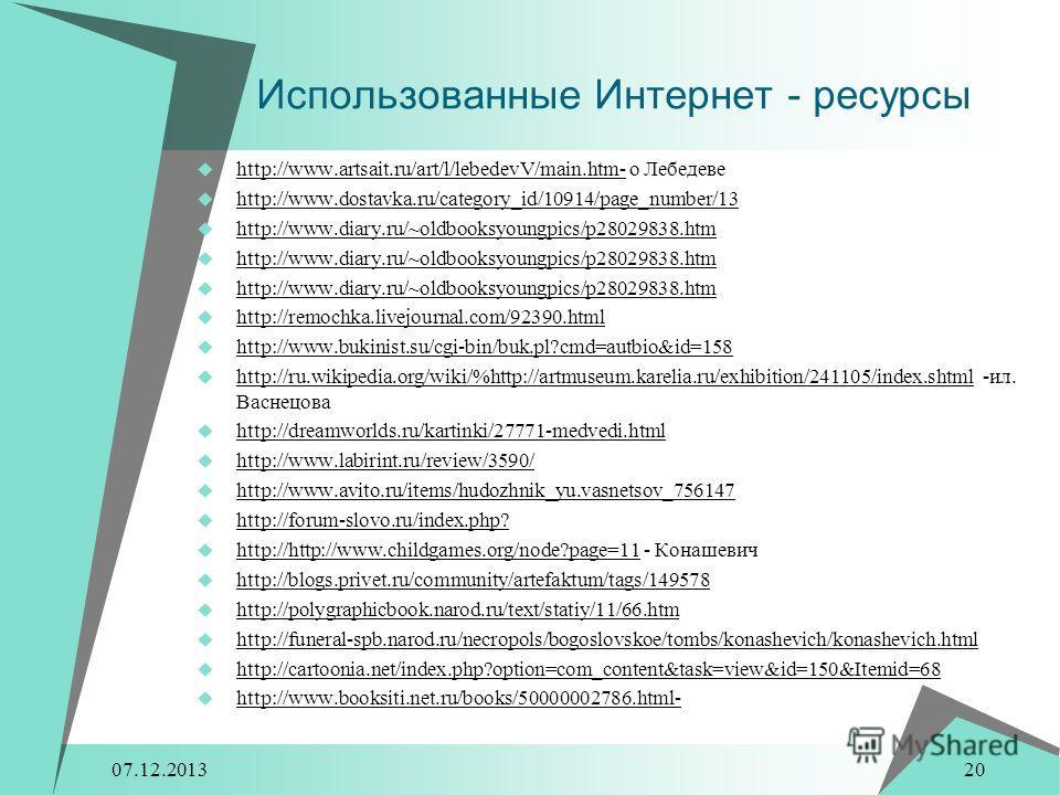 07.12.2013 20 Использованные Интернет - ресурсы http://www.artsait.ru/art/l/lebedevV/main.htm- о Лебедеве http://www.dostavka.ru/category_id/10914/page_number/13 http://www.diary.ru/~oldbooksyoungpics/p28029838.htm http://remochka.livejournal.com/923
