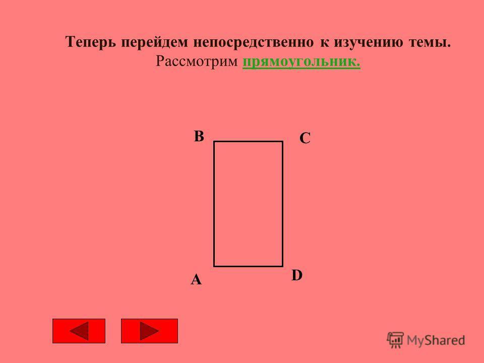 Теперь перейдем непосредственно к изучению темы. Рассмотрим прямоугольник. A B C D