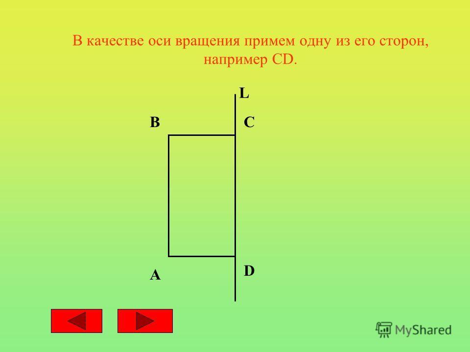 В качестве оси вращения примем одну из его сторон, например СD. A BC D L