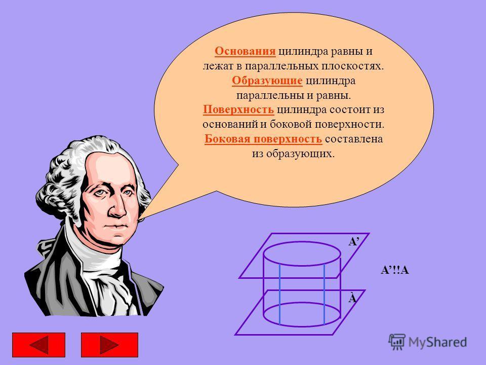 Основания цилиндра равны и лежат в параллельных плоскостях. Образующие цилиндра параллельны и равны. Поверхность цилиндра состоит из оснований и боковой поверхности. Боковая поверхность составлена из образующих. А À А!!А