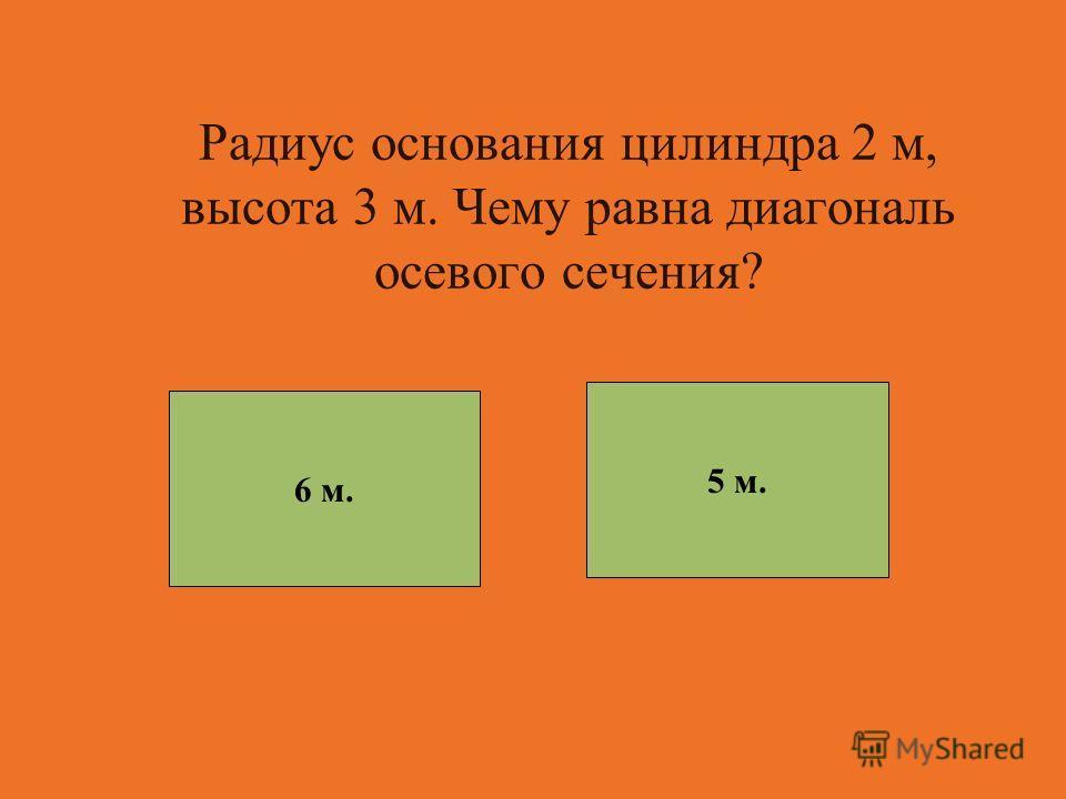 Радиус основания цилиндра 2 м, высота 3 м. Чему равна диагональ осевого сечения? 5 м. 6 м.