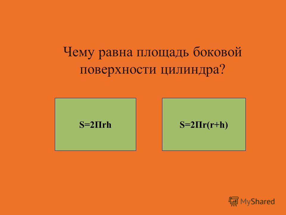 Чему равна площадь боковой поверхности цилиндра? S=2ПrhS=2Пr(r+h)